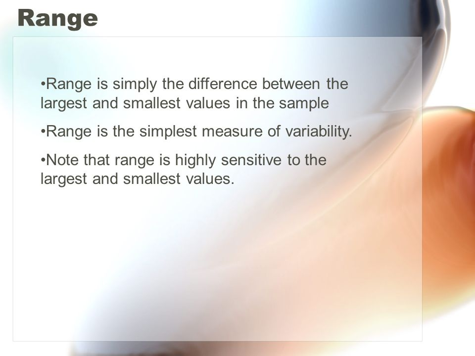 Range Range is simply the difference between the largest and smallest values in the sample. Range is the simplest measure of variability.