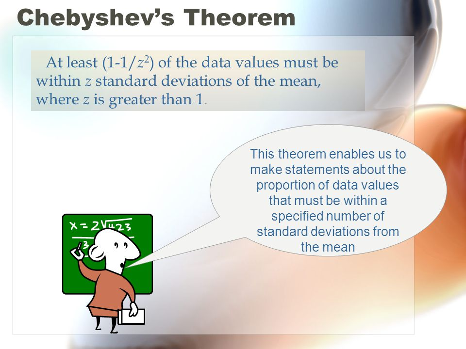 Chebyshev's Theorem At least (1-1/z2) of the data values must be within z standard deviations of the mean, where z is greater than 1.