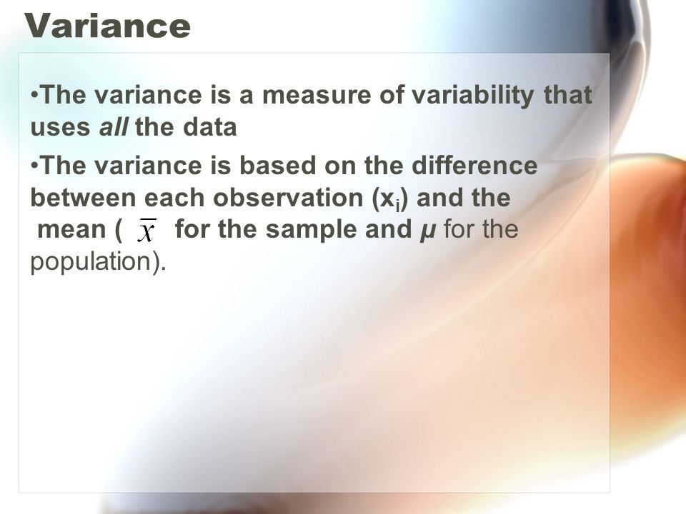 Variance The variance is a measure of variability that uses all the data.