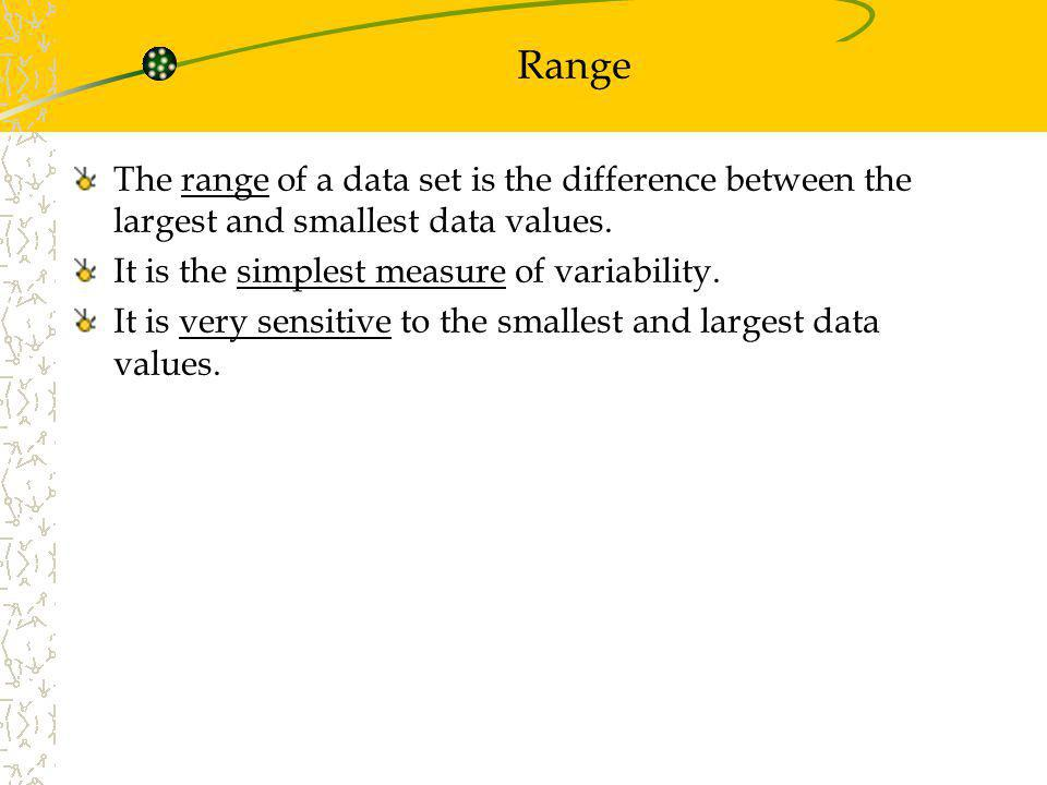 Range The range of a data set is the difference between the largest and smallest data values. It is the simplest measure of variability.