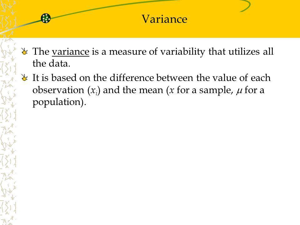 Variance The variance is a measure of variability that utilizes all the data.
