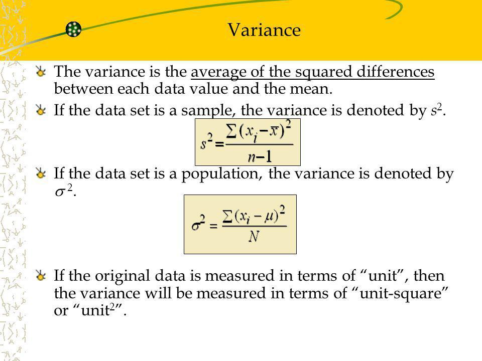 Variance The variance is the average of the squared differences between each data value and the mean.