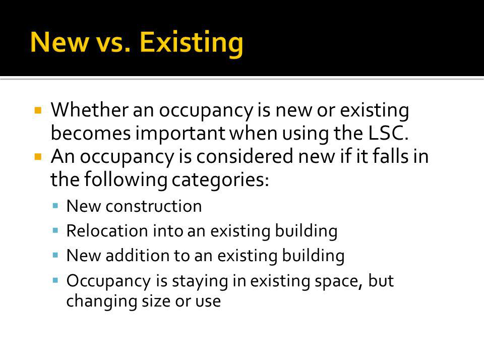 New vs. Existing Whether an occupancy is new or existing becomes important when using the LSC.