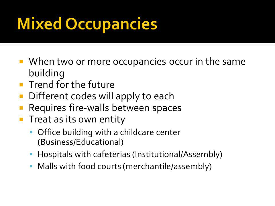 Mixed Occupancies When two or more occupancies occur in the same building. Trend for the future. Different codes will apply to each.