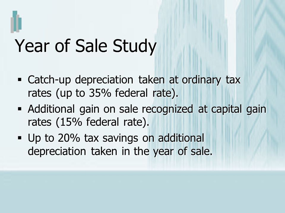 Year of Sale Study Catch-up depreciation taken at ordinary tax rates (up to 35% federal rate).