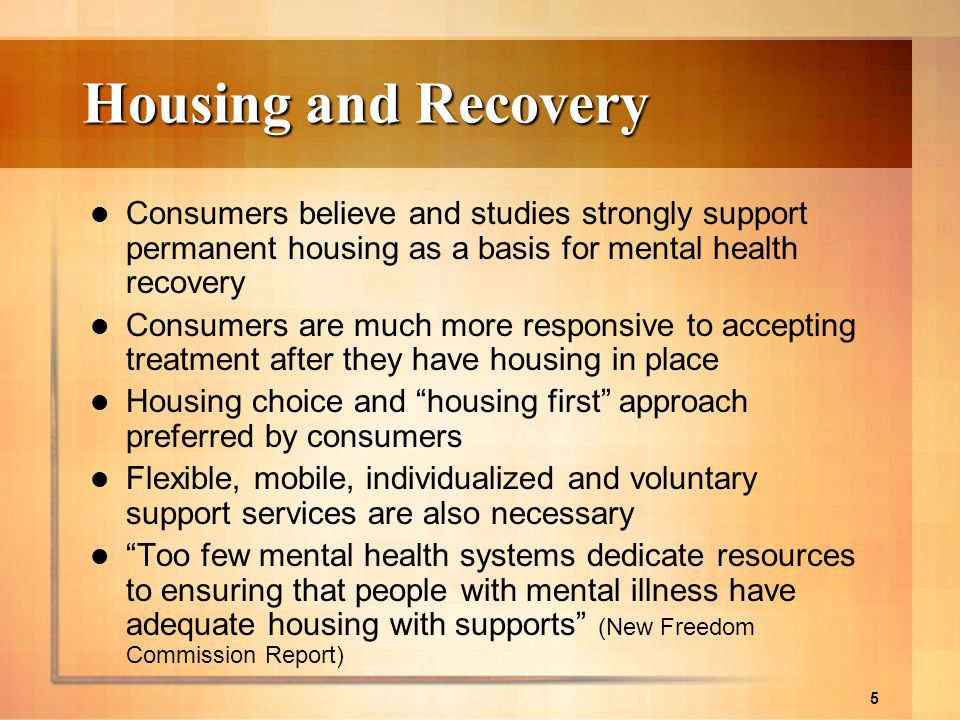 Housing and Recovery Consumers believe and studies strongly support permanent housing as a basis for mental health recovery.