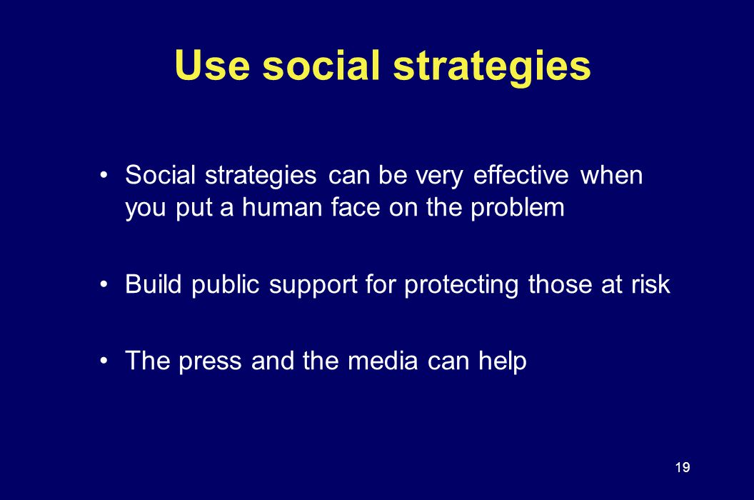 Use social strategies Social strategies can be very effective when you put a human face on the problem.