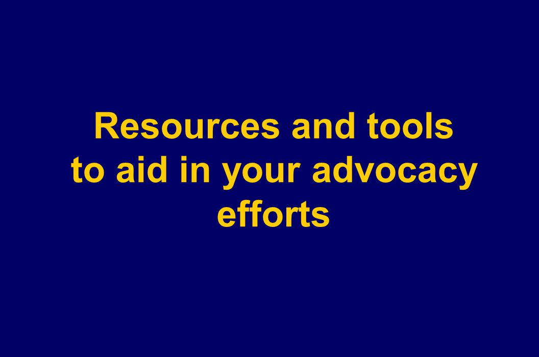 Resources and tools to aid in your advocacy efforts
