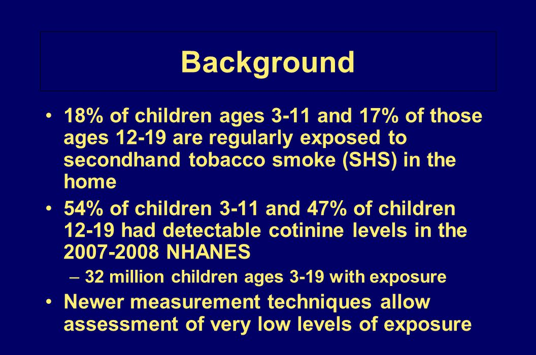 Background 18% of children ages 3-11 and 17% of those ages 12-19 are regularly exposed to secondhand tobacco smoke (SHS) in the home.