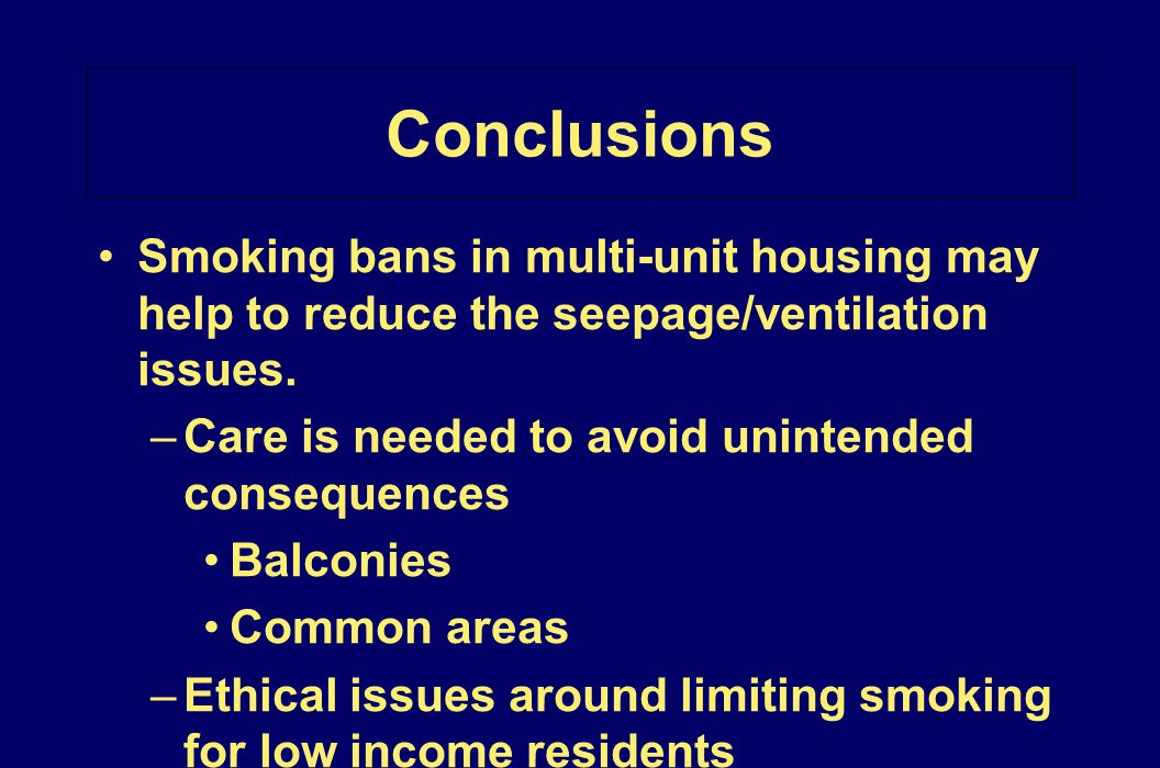 Conclusions Smoking bans in multi-unit housing may help to reduce the seepage/ventilation issues. Care is needed to avoid unintended consequences.