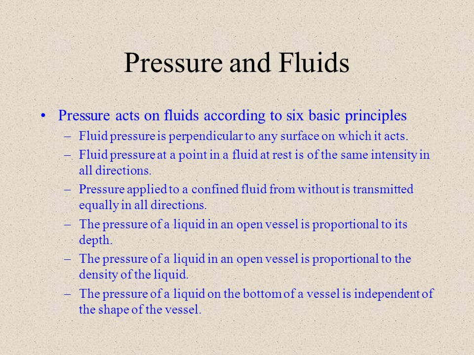 Pressure and Fluids Pressure acts on fluids according to six basic principles. Fluid pressure is perpendicular to any surface on which it acts.