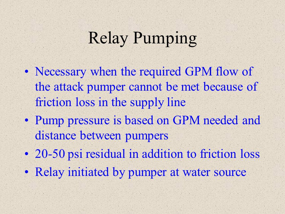 Relay Pumping Necessary when the required GPM flow of the attack pumper cannot be met because of friction loss in the supply line.