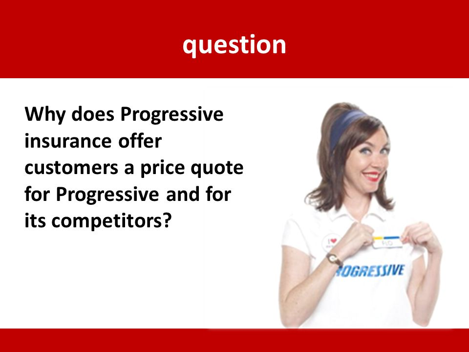question Why does Progressive insurance offer customers a price quote for Progressive and for its competitors