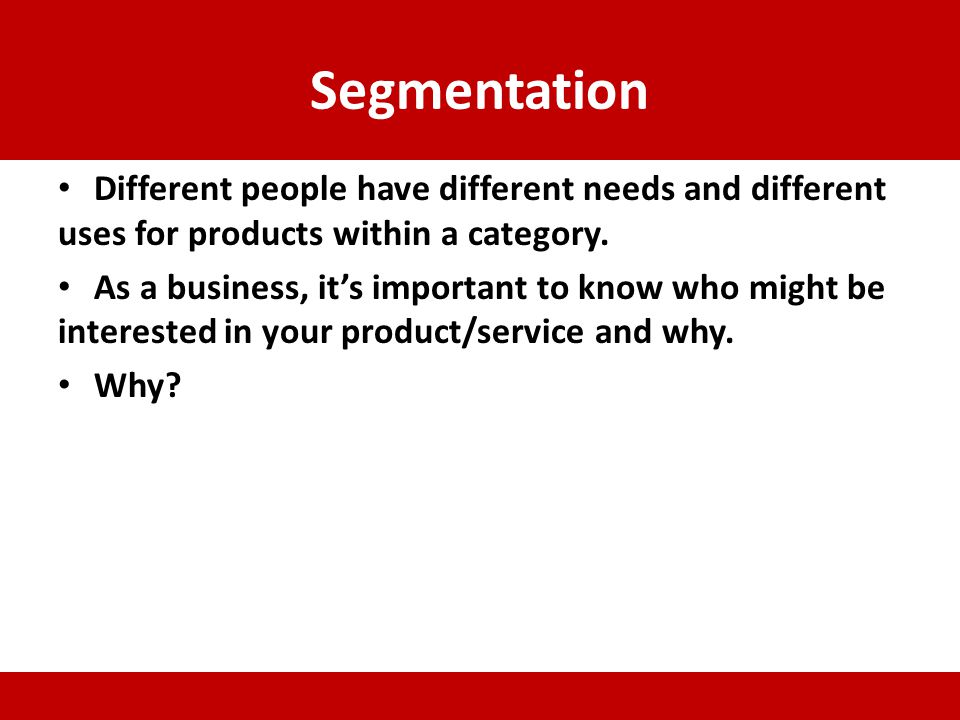 Segmentation Different people have different needs and different uses for products within a category.