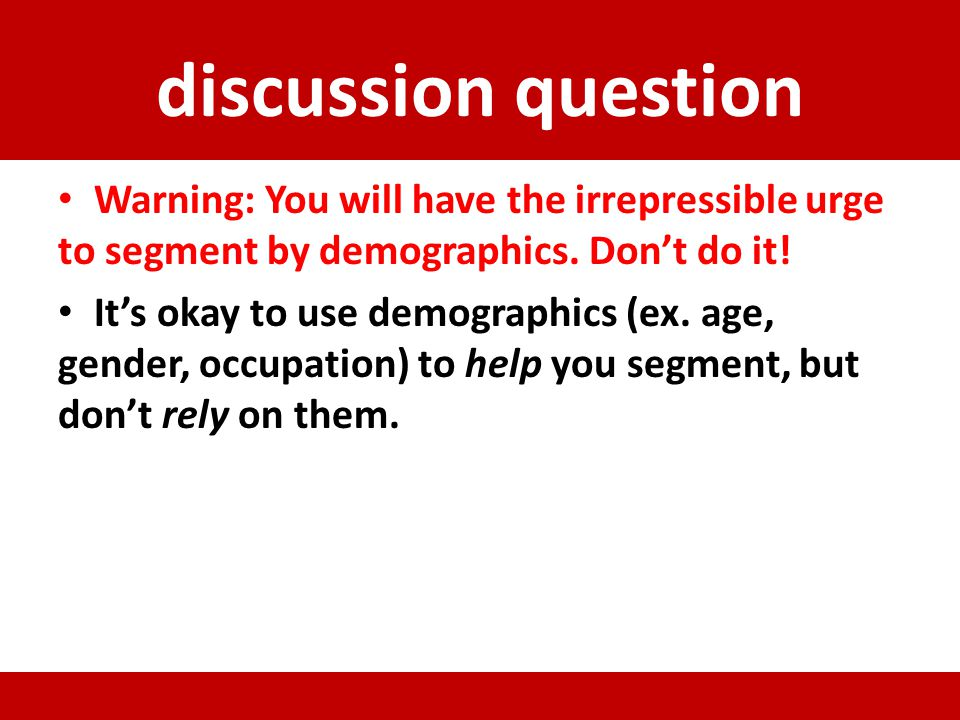 discussion question Warning: You will have the irrepressible urge to segment by demographics. Don't do it!