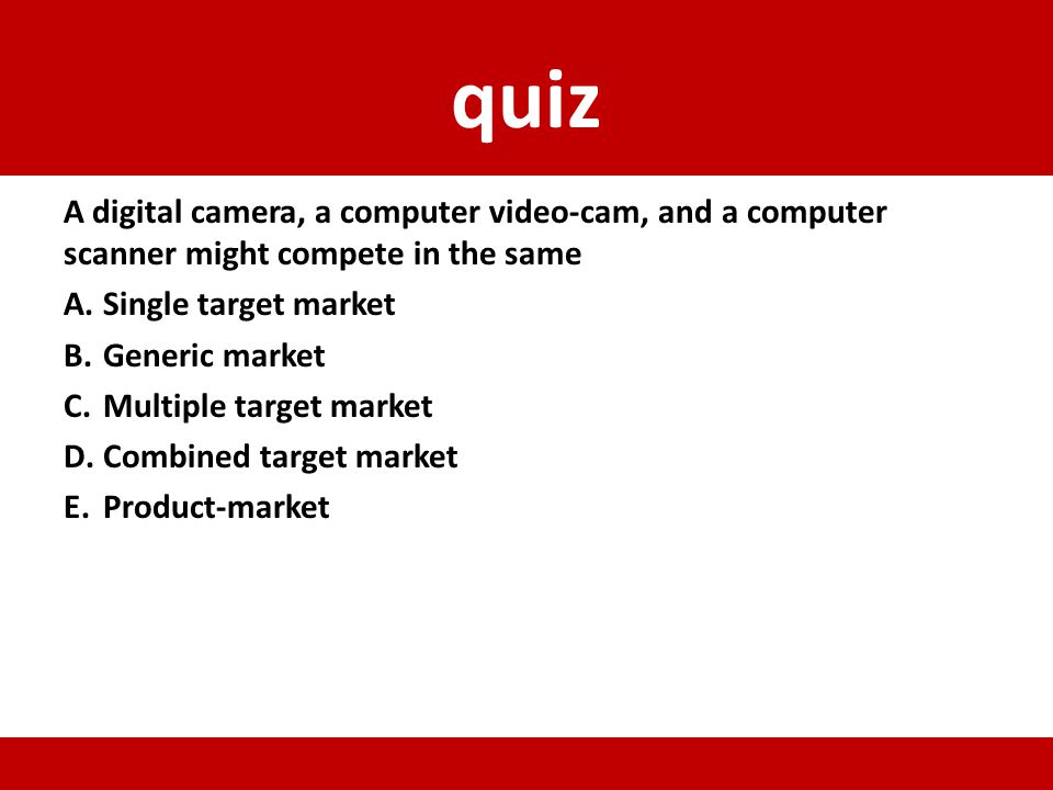 quiz A digital camera, a computer video-cam, and a computer scanner might compete in the same. Single target market.