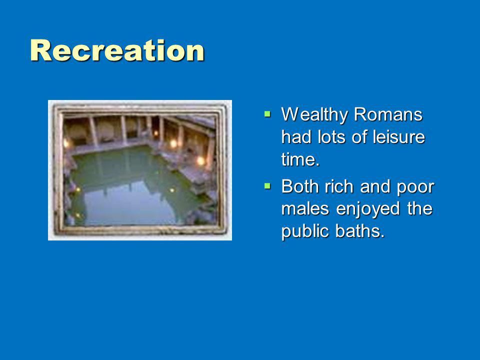 Recreation Wealthy Romans had lots of leisure time.