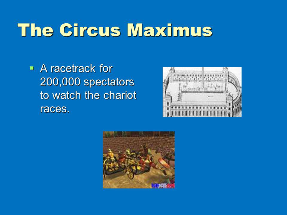 The Circus Maximus A racetrack for 200,000 spectators to watch the chariot races.