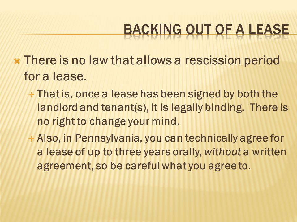 BACKING OUT OF A LEASE There is no law that allows a rescission period for a lease.