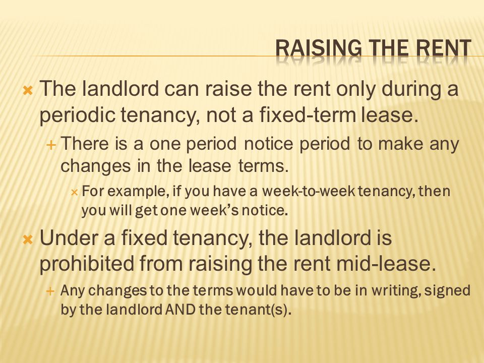 Raising the rent The landlord can raise the rent only during a periodic tenancy, not a fixed-term lease.