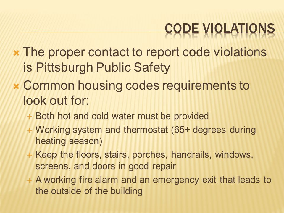 Code violations The proper contact to report code violations is Pittsburgh Public Safety. Common housing codes requirements to look out for: