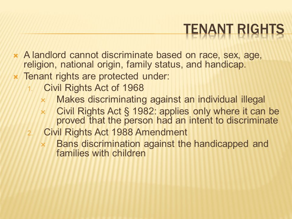 Tenant Rights A landlord cannot discriminate based on race, sex, age, religion, national origin, family status, and handicap.