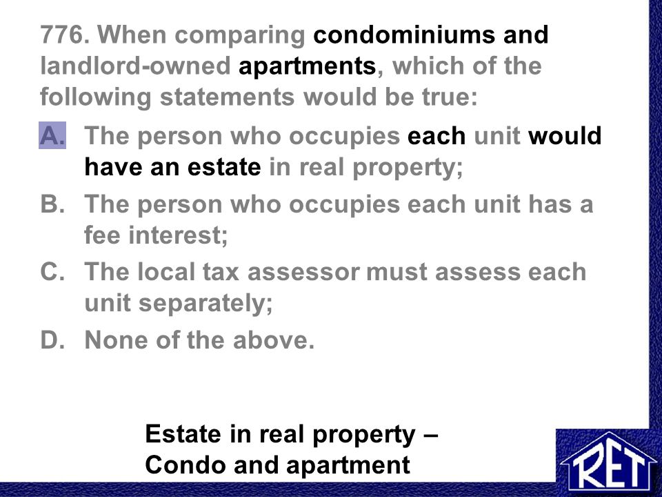 776. When comparing condominiums and landlord-owned apartments, which of the following statements would be true: