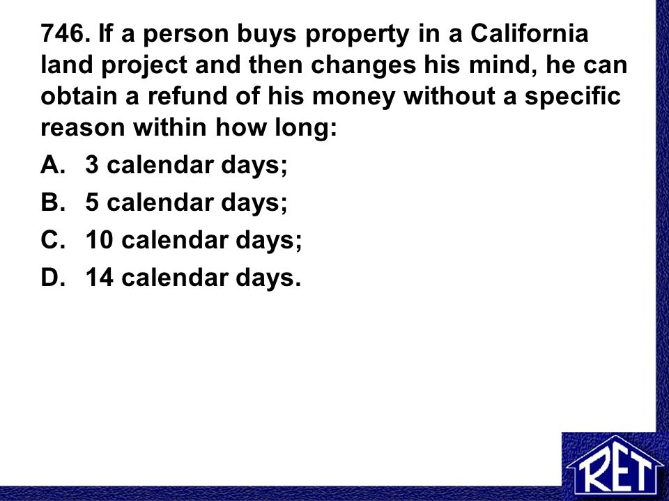 746. If a person buys property in a California land project and then changes his mind, he can obtain a refund of his money without a specific reason within how long: