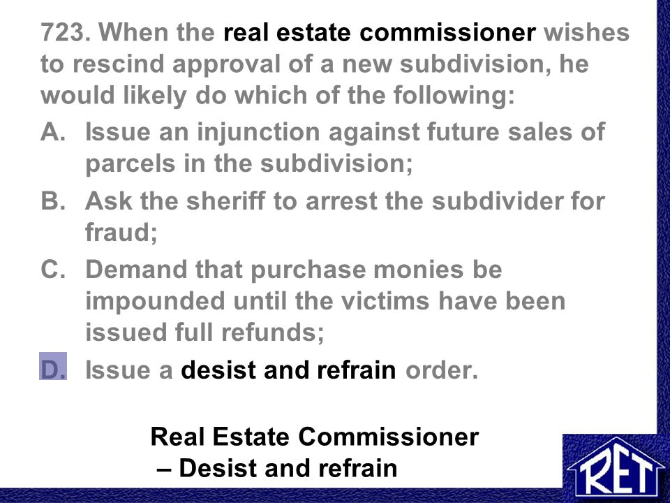 723. When the real estate commissioner wishes to rescind approval of a new subdivision, he would likely do which of the following: