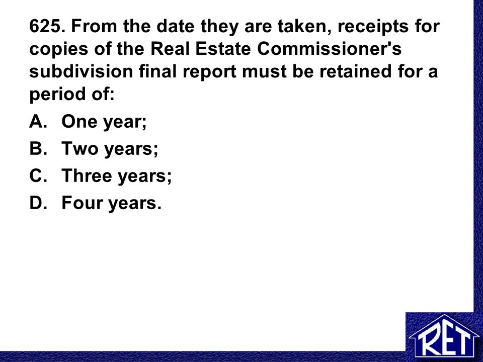 625. From the date they are taken, receipts for copies of the Real Estate Commissioner s subdivision final report must be retained for a period of: