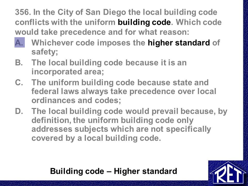 356. In the City of San Diego the local building code conflicts with the uniform building code. Which code would take precedence and for what reason: