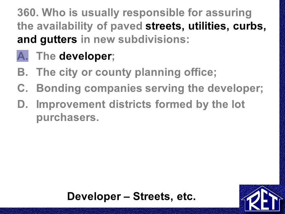 360. Who is usually responsible for assuring the availability of paved streets, utilities, curbs, and gutters in new subdivisions: