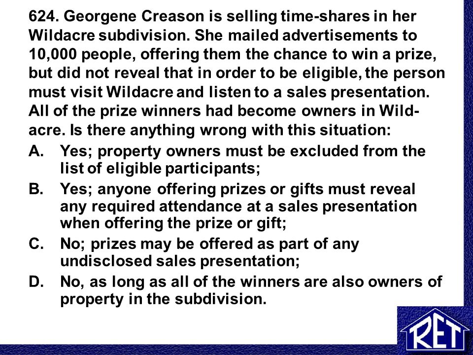 624. Georgene Creason is selling time-shares in her Wildacre subdivision. She mailed advertisements to 10,000 people, offering them the chance to win a prize, but did not reveal that in order to be eligible, the person must visit Wildacre and listen to a sales presentation. All of the prize winners had become owners in Wild-acre. Is there anything wrong with this situation: