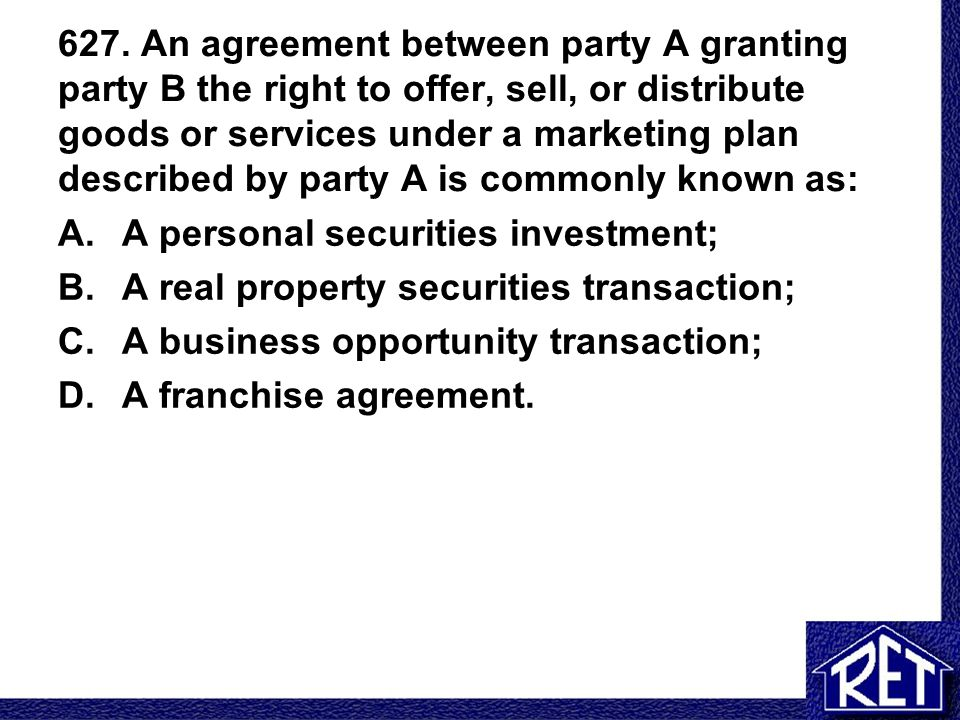 627. An agreement between party A granting party B the right to offer, sell, or distribute goods or services under a marketing plan described by party A is commonly known as:
