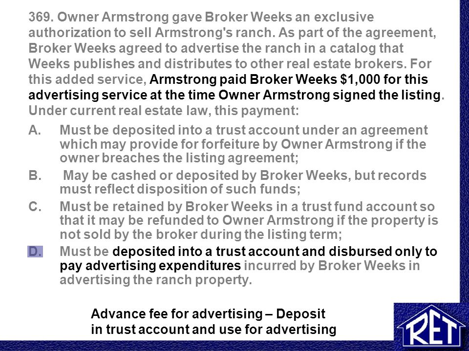 369. Owner Armstrong gave Broker Weeks an exclusive authorization to sell Armstrong s ranch. As part of the agreement, Broker Weeks agreed to advertise the ranch in a catalog that Weeks publishes and distributes to other real estate brokers. For this added service, Armstrong paid Broker Weeks $1,000 for this advertising service at the time Owner Armstrong signed the listing. Under current real estate law, this payment: