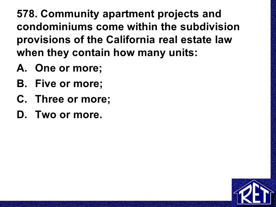 578. Community apartment projects and condominiums come within the subdivision provisions of the California real estate law when they contain how many units: