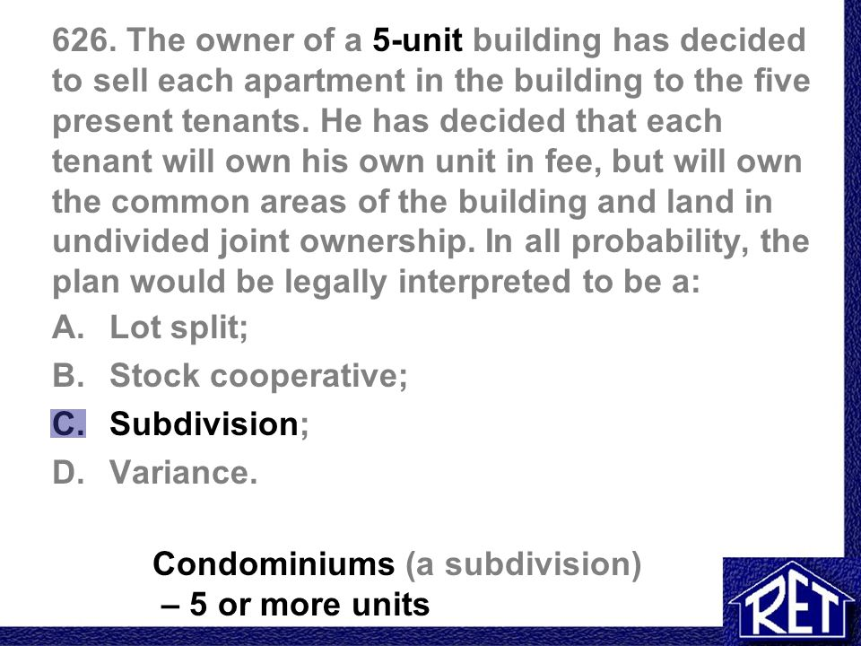 626. The owner of a 5-unit building has decided to sell each apartment in the building to the five present tenants. He has decided that each tenant will own his own unit in fee, but will own the common areas of the building and land in undivided joint ownership. In all probability, the plan would be legally interpreted to be a: