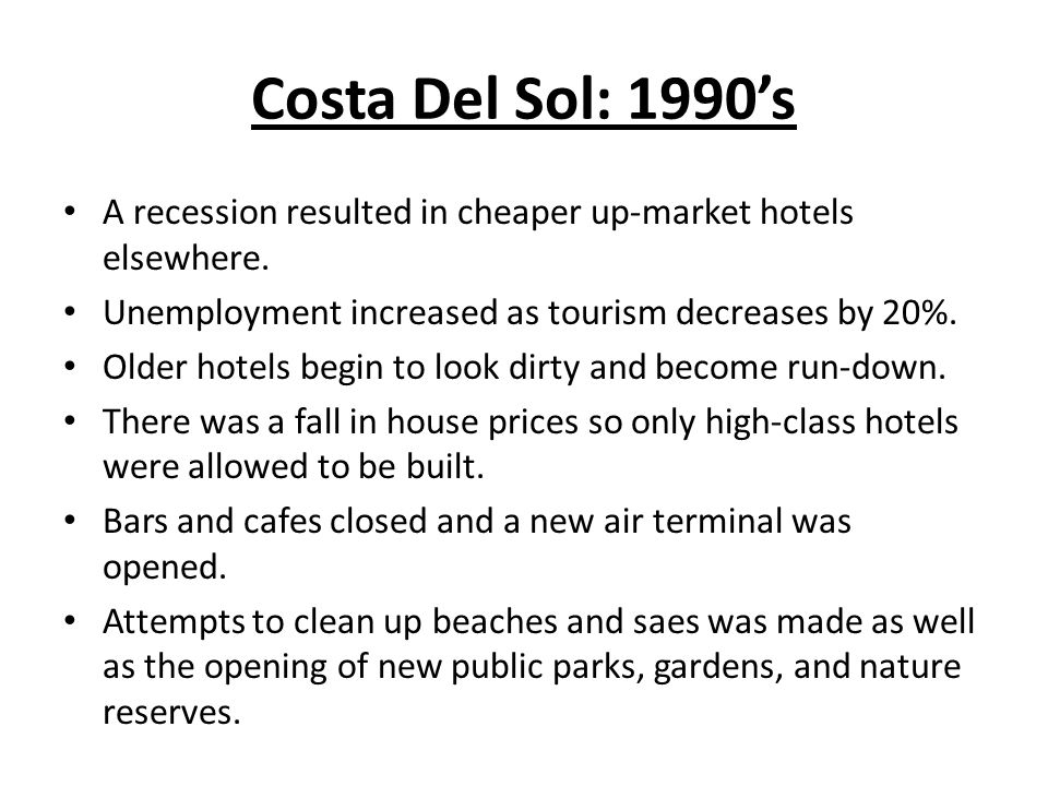 Costa Del Sol: 1990's A recession resulted in cheaper up-market hotels elsewhere. Unemployment increased as tourism decreases by 20%.