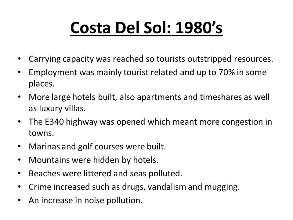 Costa Del Sol: 1980's Carrying capacity was reached so tourists outstripped resources.
