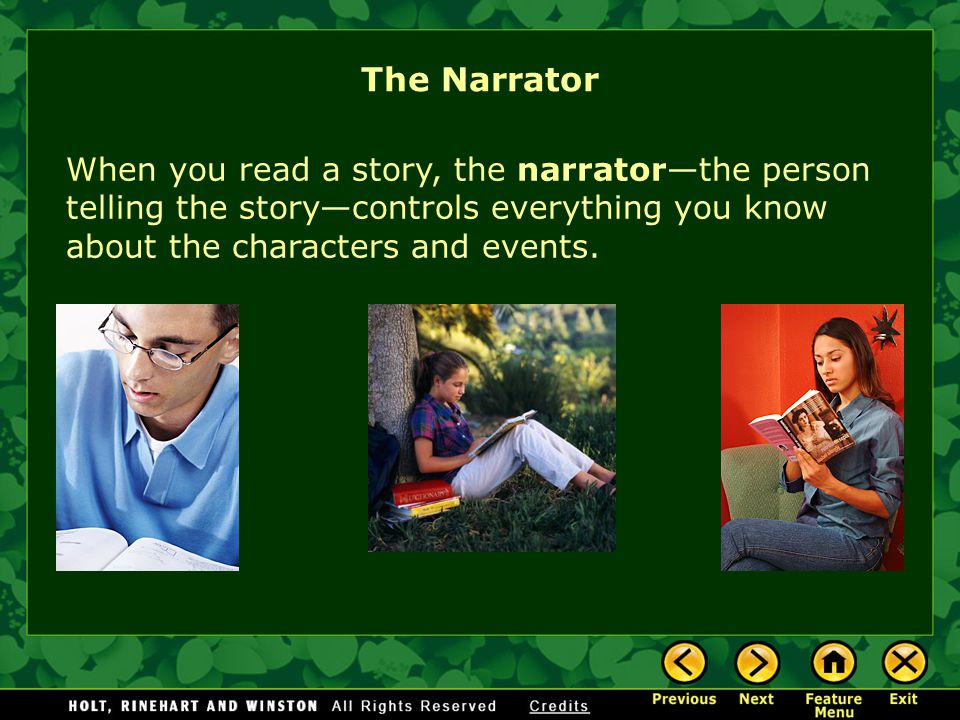 The Narrator When you read a story, the narrator—the person telling the story—controls everything you know about the characters and events.