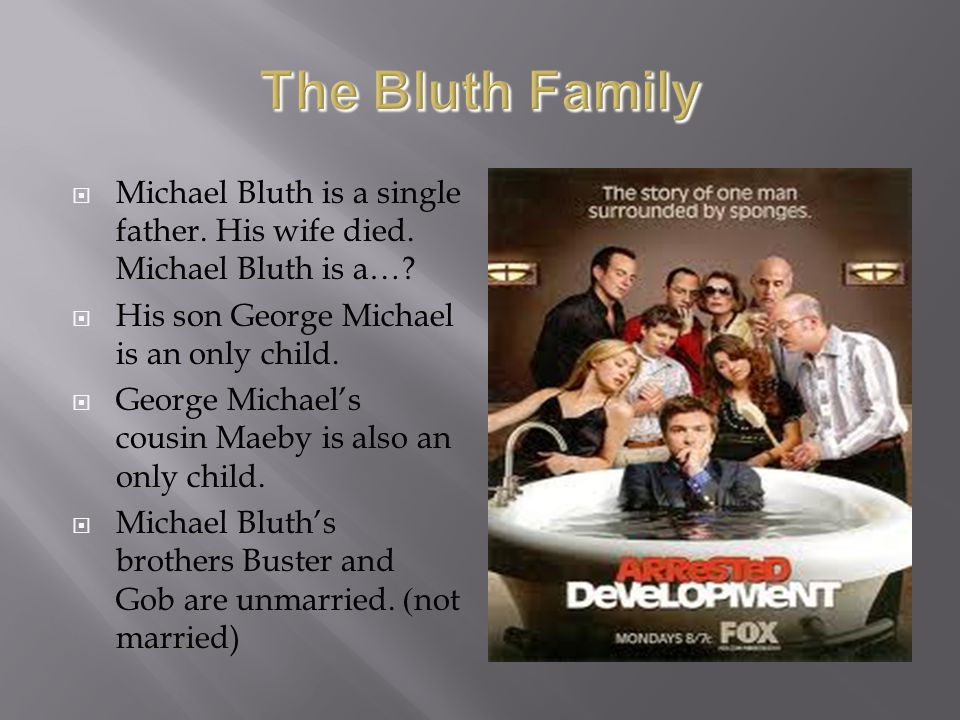 The Bluth Family Michael Bluth is a single father. His wife died. Michael Bluth is a… His son George Michael is an only child.