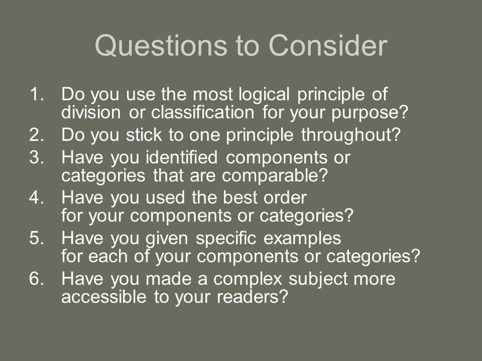 Questions to Consider Do you use the most logical principle of division or classification for your purpose