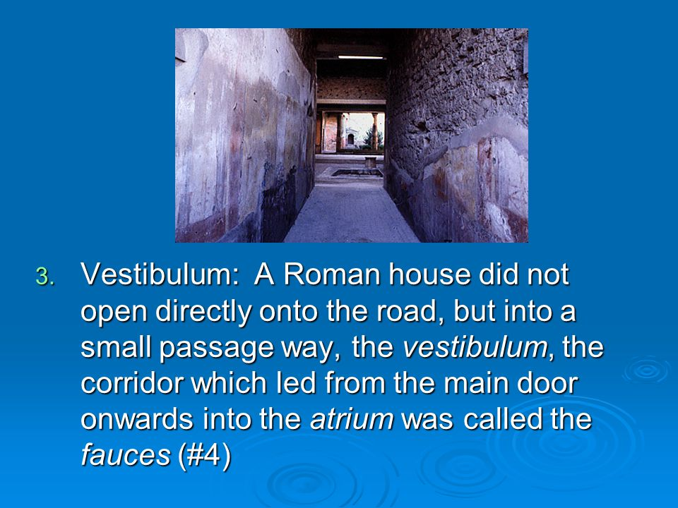 Vestibulum: A Roman house did not open directly onto the road, but into a small passage way, the vestibulum, the corridor which led from the main door onwards into the atrium was called the fauces (#4)