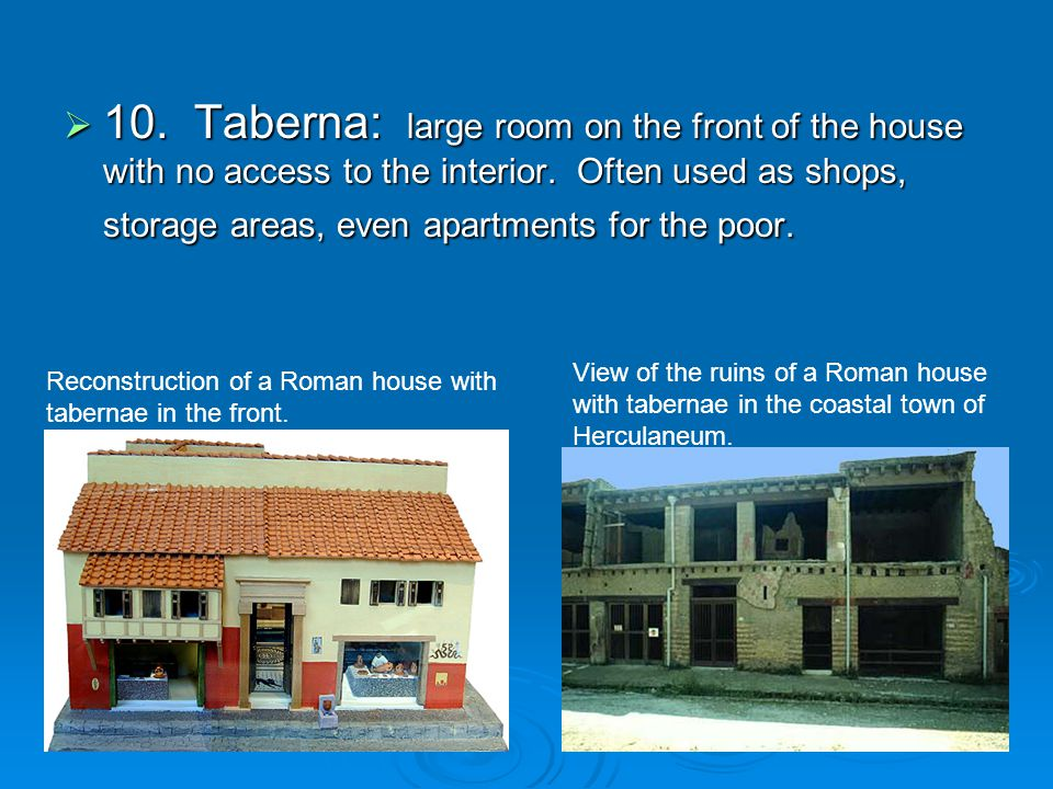 10. Taberna: large room on the front of the house with no access to the interior. Often used as shops, storage areas, even apartments for the poor.