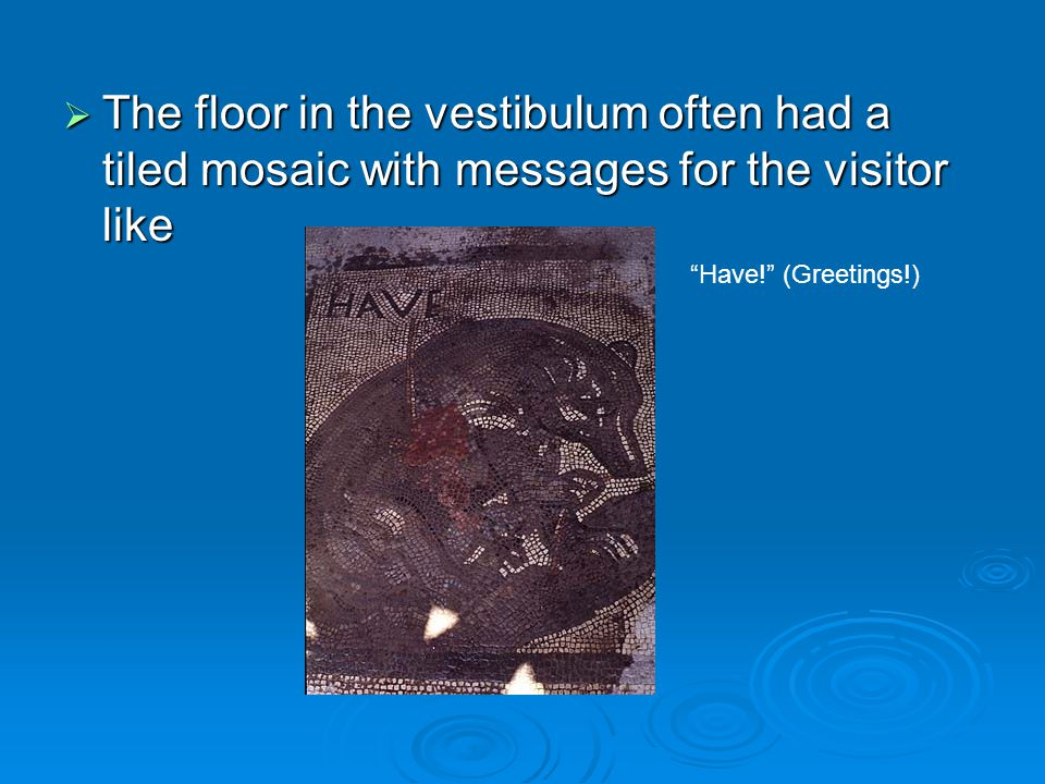 The floor in the vestibulum often had a tiled mosaic with messages for the visitor like