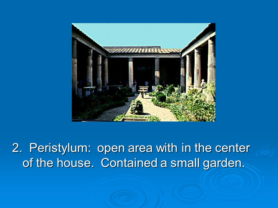 2. Peristylum: open area with in the center of the house