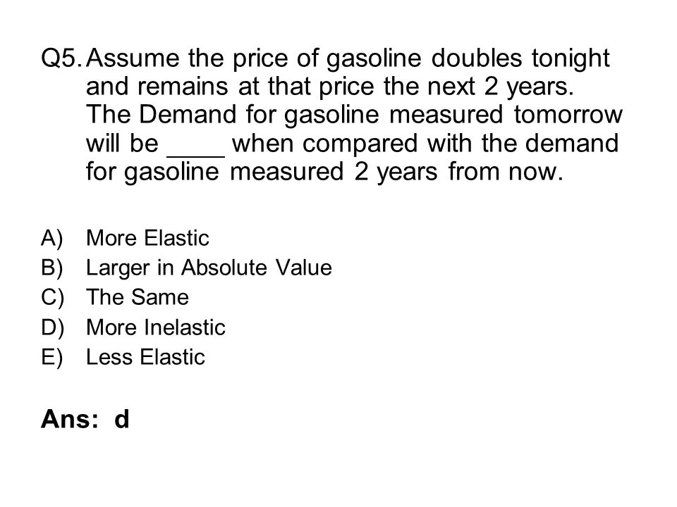 Q5. Assume the price of gasoline doubles tonight and remains at that price the next 2 years. The Demand for gasoline measured tomorrow will be when compared with the demand for gasoline measured 2 years from now.