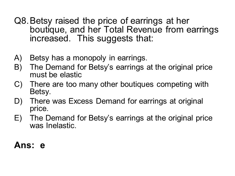 Q8. Betsy raised the price of earrings at her boutique, and her Total Revenue from earrings increased. This suggests that: