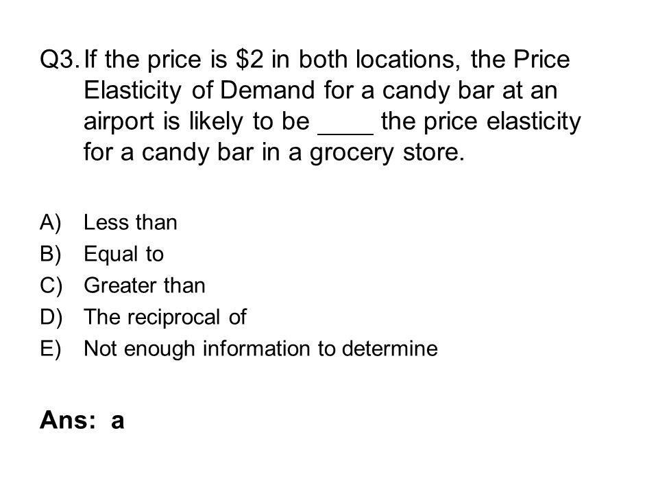 Q3. If the price is $2 in both locations, the Price Elasticity of Demand for a candy bar at an airport is likely to be the price elasticity for a candy bar in a grocery store.