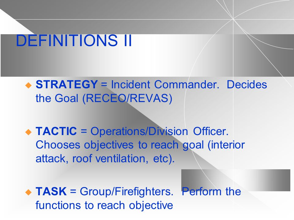 DEFINITIONS II STRATEGY = Incident Commander. Decides the Goal (RECEO/REVAS)